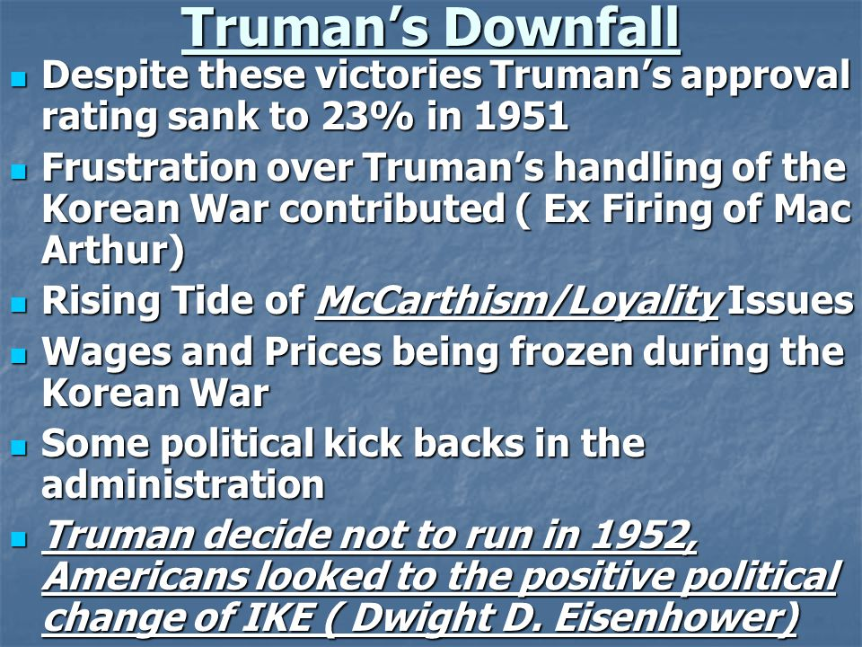 Truman's Downfall Despite these victories Truman's approval rating sank to 23% in 1951 Despite these victories Truman's approval rating sank to 23% in 1951 Frustration over Truman's handling of the Korean War contributed ( Ex Firing of Mac Arthur) Frustration over Truman's handling of the Korean War contributed ( Ex Firing of Mac Arthur) Rising Tide of McCarthism/Loyality Issues Rising Tide of McCarthism/Loyality Issues Wages and Prices being frozen during the Korean War Wages and Prices being frozen during the Korean War Some political kick backs in the administration Some political kick backs in the administration Truman decide not to run in 1952, Americans looked to the positive political change of IKE ( Dwight D.