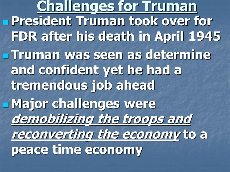 Challenges for Truman President Truman took over for FDR after his death in April 1945 President Truman took over for FDR after his death in April 1945 Truman was seen as determine and confident yet he had a tremendous job ahead Truman was seen as determine and confident yet he had a tremendous job ahead Major challenges were demobilizing the troops and reconverting the economy to a peace time economy Major challenges were demobilizing the troops and reconverting the economy to a peace time economy