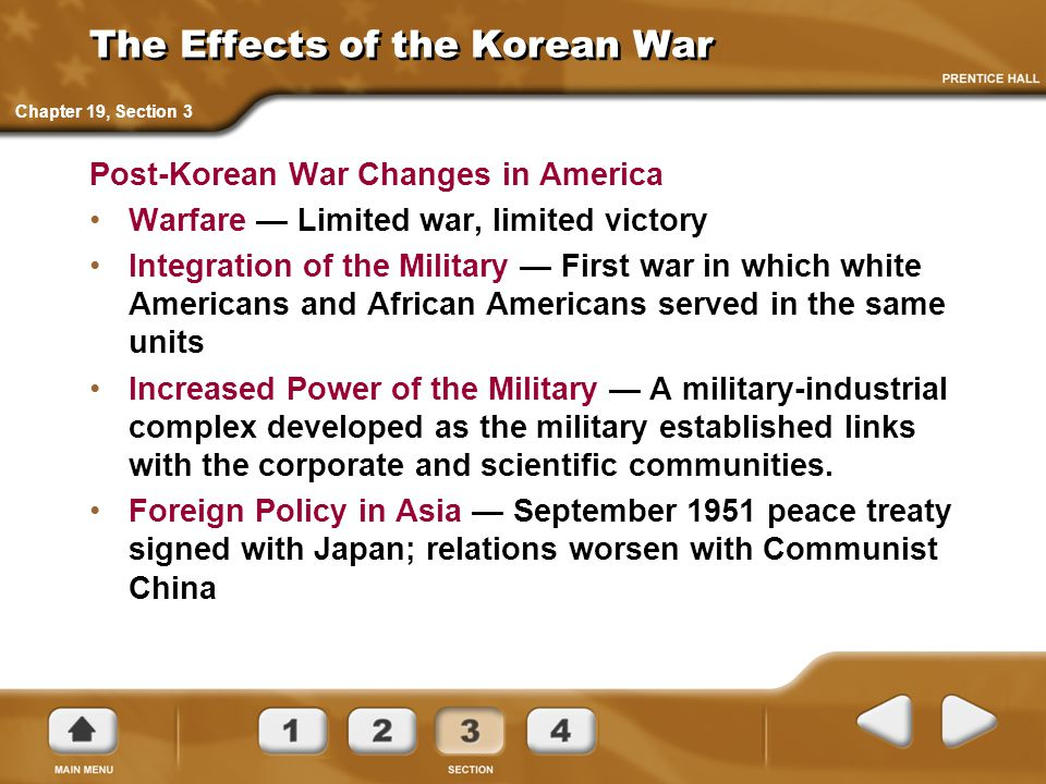 The Effects of the Korean War Post-Korean War Changes in America Warfare — Limited war, limited victory Integration of the Military — First war in which white Americans and African Americans served in the same units Increased Power of the Military — A military-industrial complex developed as the military established links with the corporate and scientific communities.