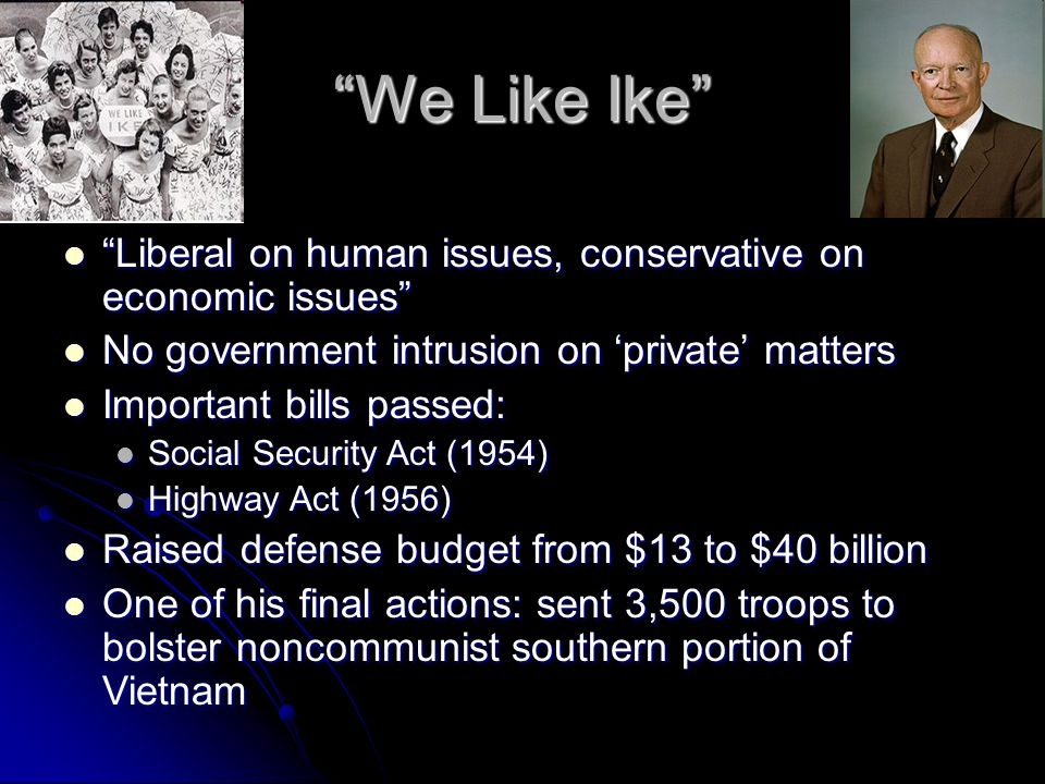 We Like Ike Liberal on human issues, conservative on economic issues Liberal on human issues, conservative on economic issues No government intrusion on 'private' matters No government intrusion on 'private' matters Important bills passed: Important bills passed: Social Security Act (1954) Social Security Act (1954) Highway Act (1956) Highway Act (1956) Raised defense budget from $13 to $40 billion Raised defense budget from $13 to $40 billion One of his final actions: sent 3,500 troops to bolster noncommunist southern portion of Vietnam One of his final actions: sent 3,500 troops to bolster noncommunist southern portion of Vietnam