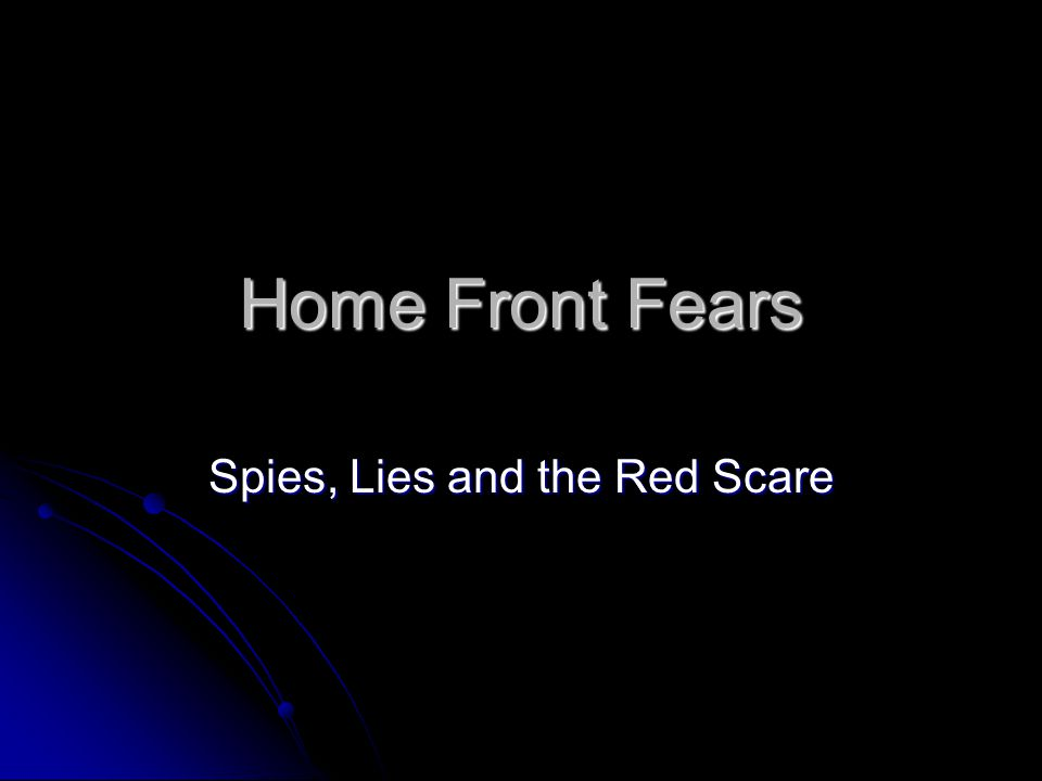 Home Front Fears Spies, Lies and the Red Scare