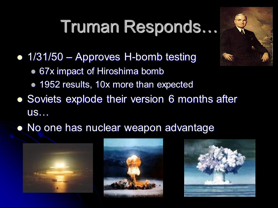 Truman Responds… 1/31/50 – Approves H-bomb testing 1/31/50 – Approves H-bomb testing 67x impact of Hiroshima bomb 67x impact of Hiroshima bomb 1952 results, 10x more than expected 1952 results, 10x more than expected Soviets explode their version 6 months after us… Soviets explode their version 6 months after us… No one has nuclear weapon advantage No one has nuclear weapon advantage
