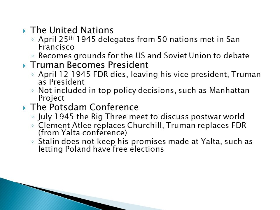  The United Nations ◦ April 25 th 1945 delegates from 50 nations met in San Francisco ◦ Becomes grounds for the US and Soviet Union to debate  Truma