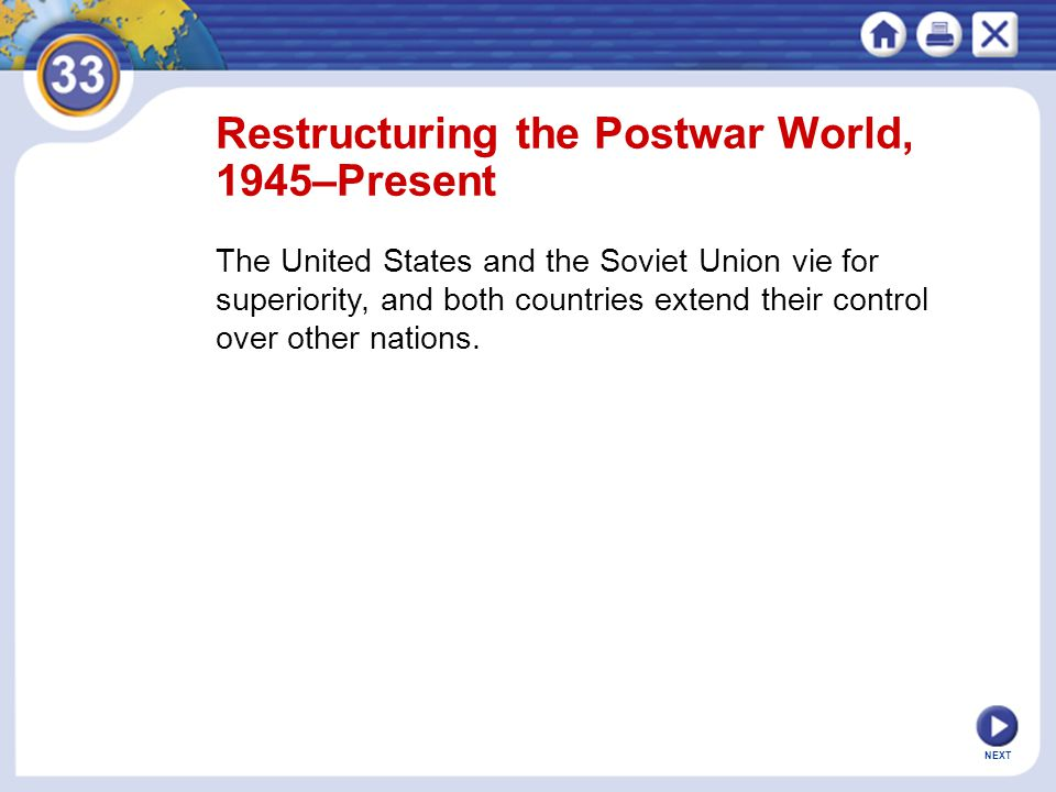 NEXT Restructuring the Postwar World, 1945–Present The United States and the Soviet Union vie for superiority, and both countries extend their control