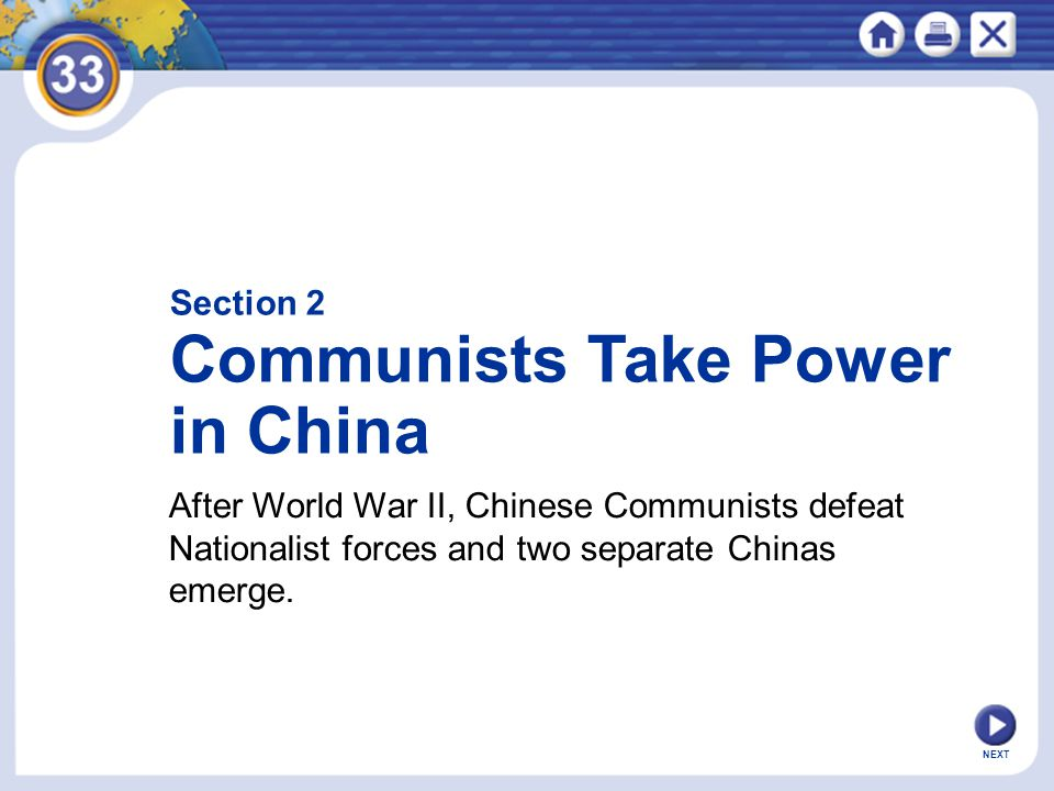 NEXT After World War II, Chinese Communists defeat Nationalist forces and two separate Chinas emerge. Section 2 Communists Take Power in China
