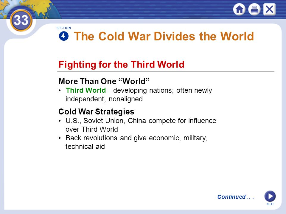 """NEXT The Cold War Divides the World More Than One """"World"""" Third World—developing nations; often newly independent, nonaligned SECTION 4 Fighting for t"""