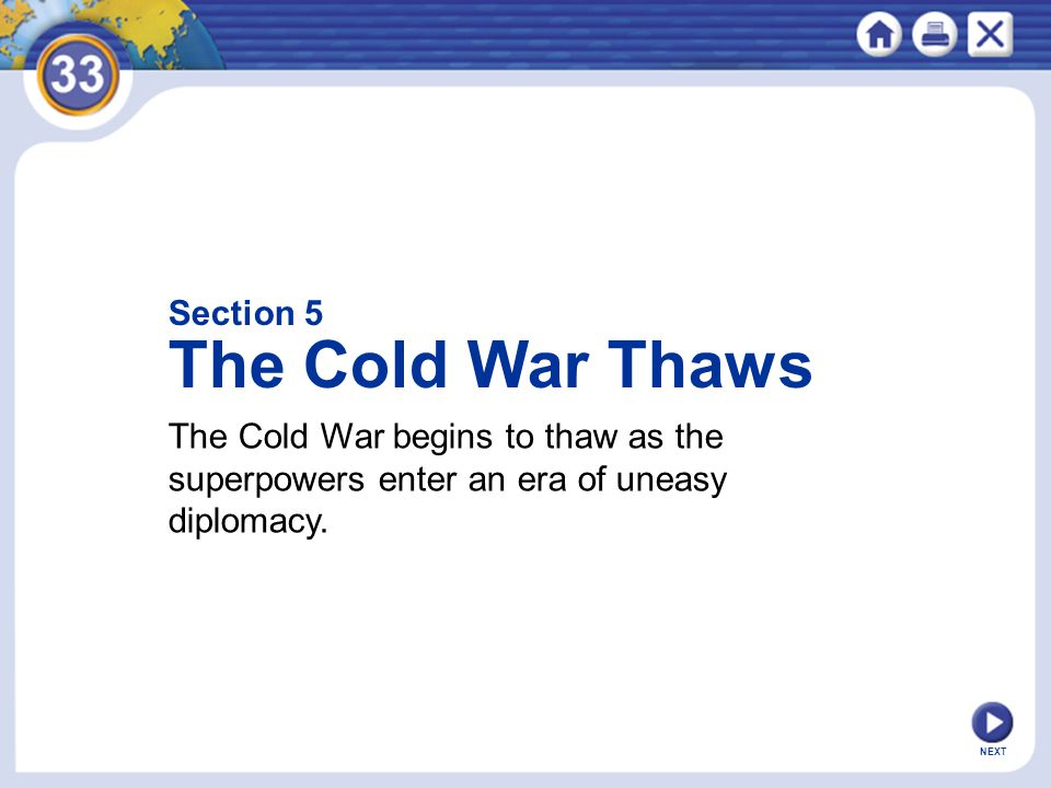 NEXT Section 5 The Cold War Thaws The Cold War begins to thaw as the superpowers enter an era of uneasy diplomacy.