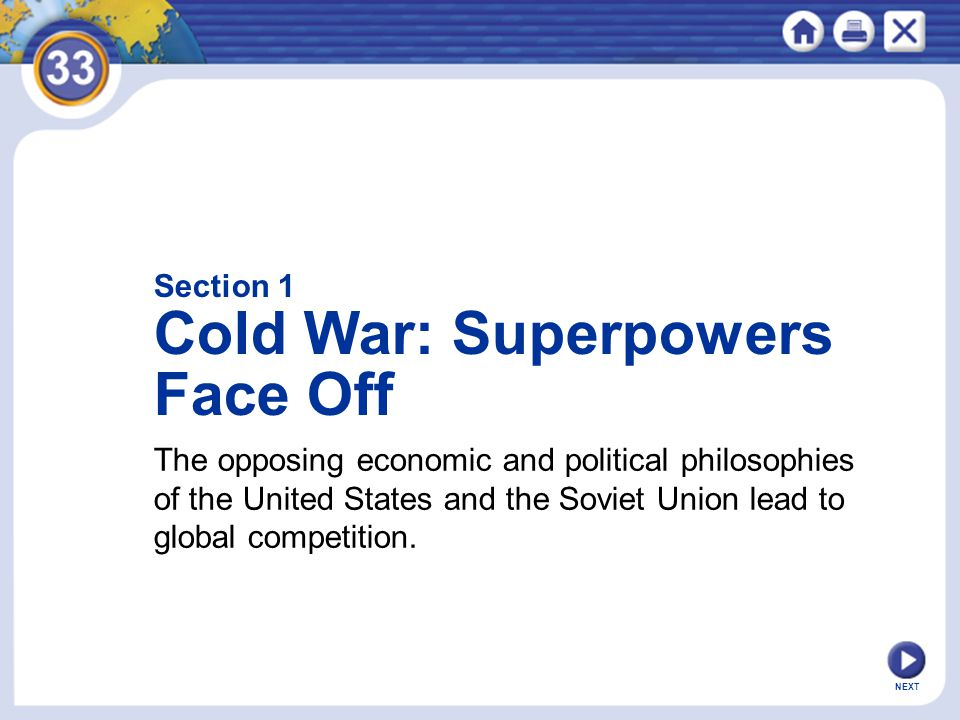NEXT Section 1 Cold War: Superpowers Face Off The opposing economic and political philosophies of the United States and the Soviet Union lead to globa