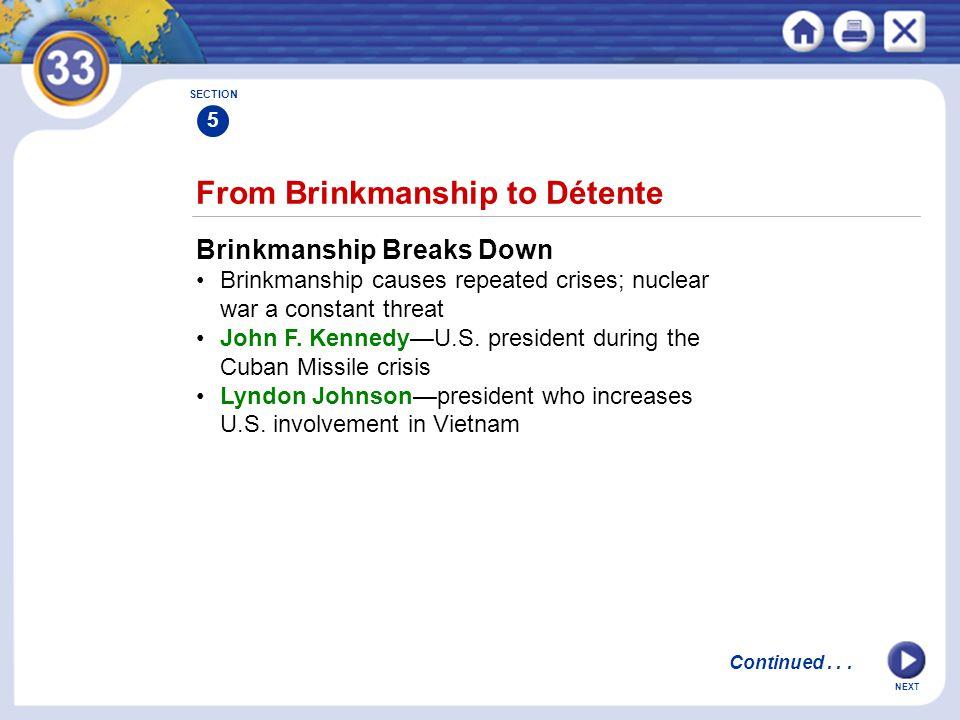 NEXT From Brinkmanship to Détente Brinkmanship Breaks Down Brinkmanship causes repeated crises; nuclear war a constant threat John F. Kennedy—U.S. pre