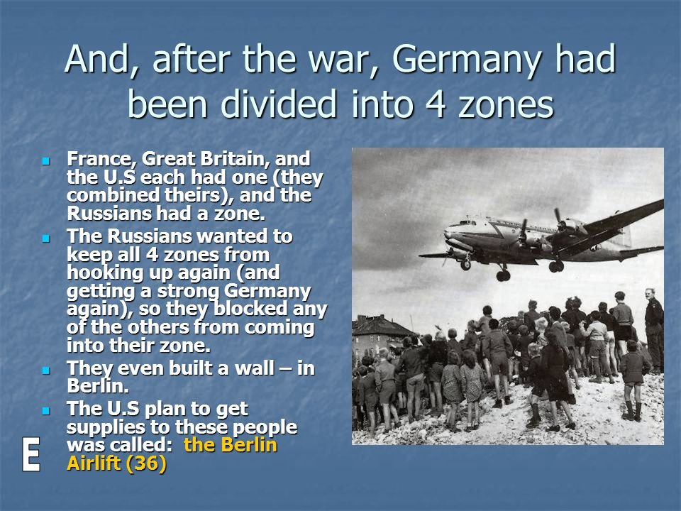 And, after the war, Germany had been divided into 4 zones France, Great Britain, and the U.S each had one (they combined theirs), and the Russians had a zone.