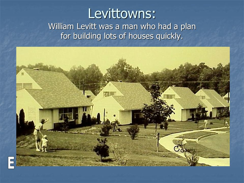 Levittowns: William Levitt was a man who had a plan for building lots of houses quickly.