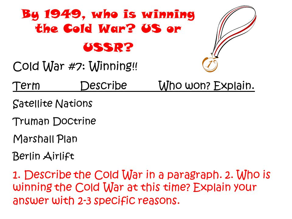 By 1949, who is winning the Cold War? US or USSR? Cold War #7: Winning!! Term DescribeWho won? Explain. Satellite Nations Truman Doctrine Marshall Pla
