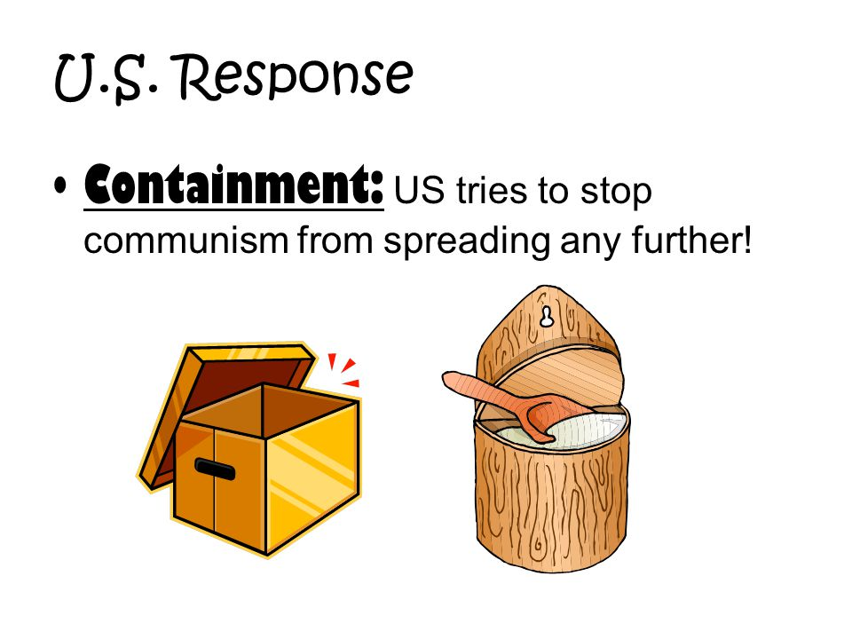 U.S. Response Containment: US tries to stop communism from spreading any further!