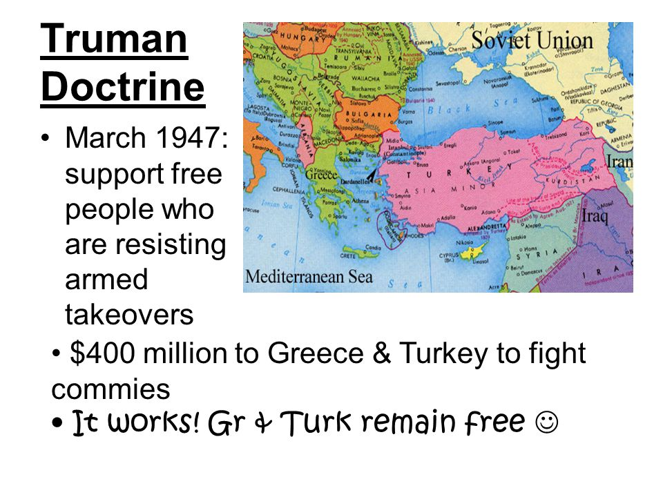Truman Doctrine March 1947: support free people who are resisting armed takeovers $400 million to Greece & Turkey to fight commies It works.