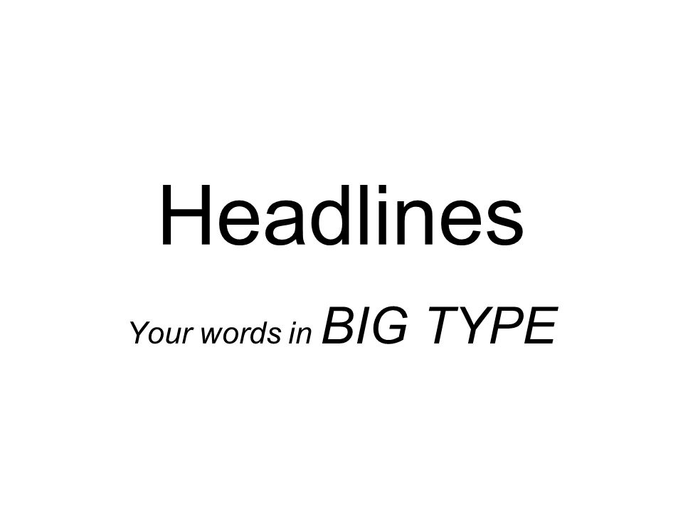 Headlines Your words in BIG TYPE