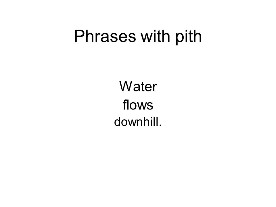 Phrases with pith Water flows downhill.