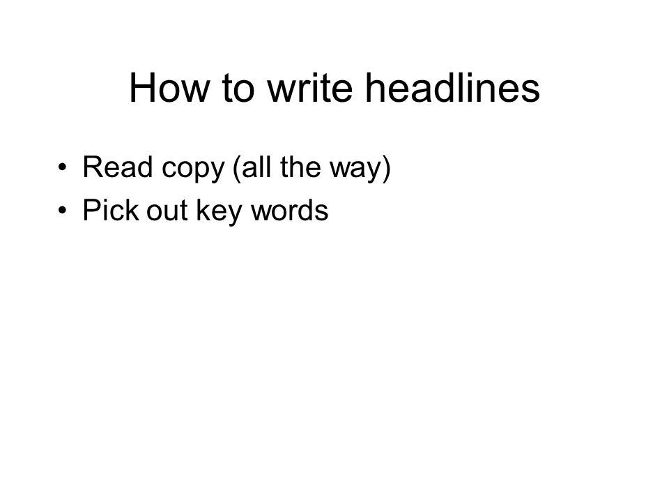 How to write headlines Read copy (all the way) Pick out key words