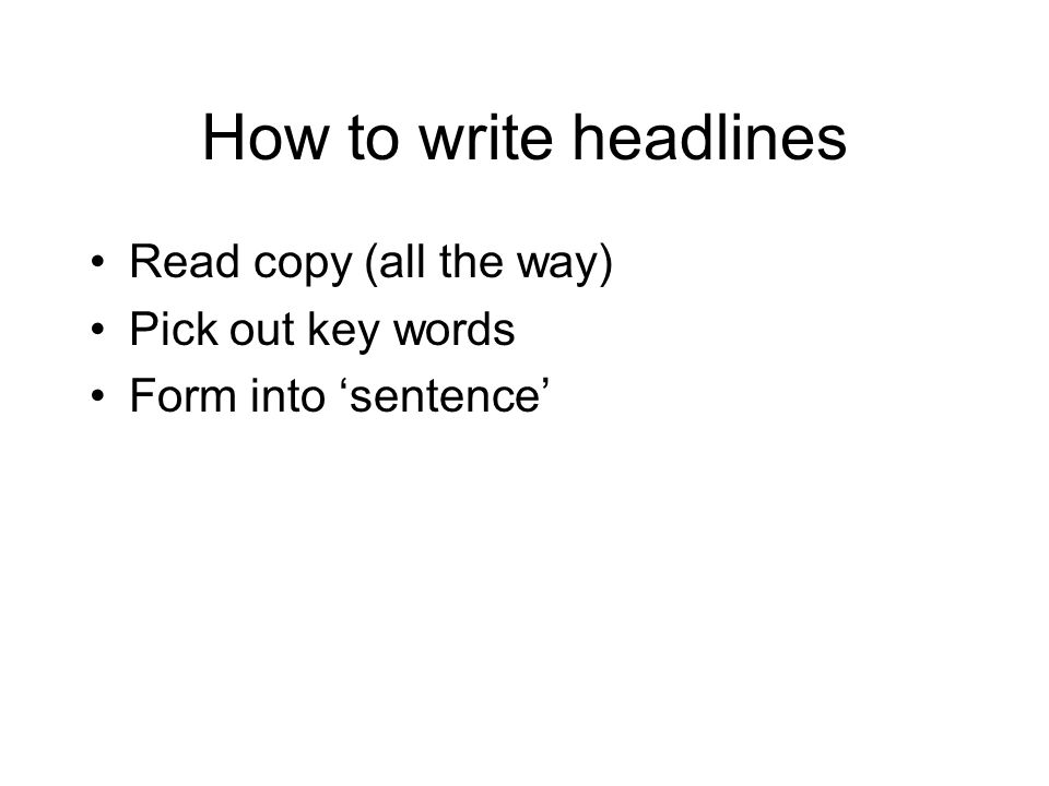 How to write headlines Read copy (all the way) Pick out key words Form into 'sentence'