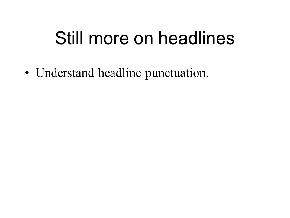 Still more on headlines Understand headline punctuation.