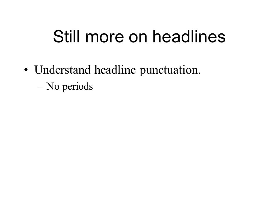 Still more on headlines Understand headline punctuation. –No periods
