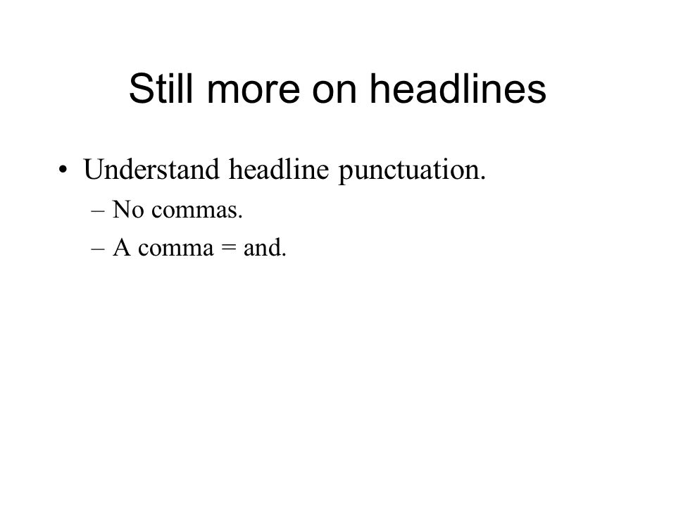 Still more on headlines Understand headline punctuation. –No commas. –A comma = and.