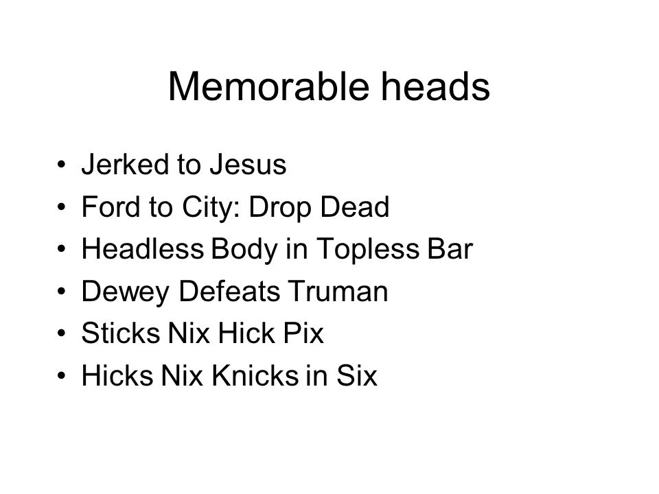 Memorable heads Jerked to Jesus Ford to City: Drop Dead Headless Body in Topless Bar Dewey Defeats Truman Sticks Nix Hick Pix Hicks Nix Knicks in Six