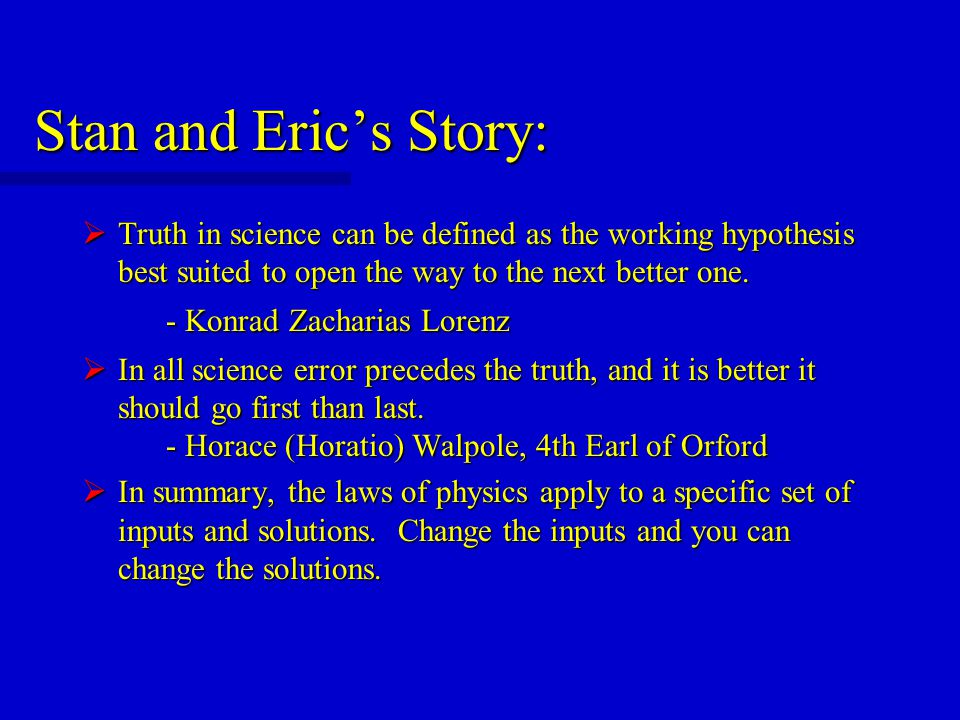 Stan and Eric's Story:  Truth in science can be defined as the working hypothesis best suited to open the way to the next better one.