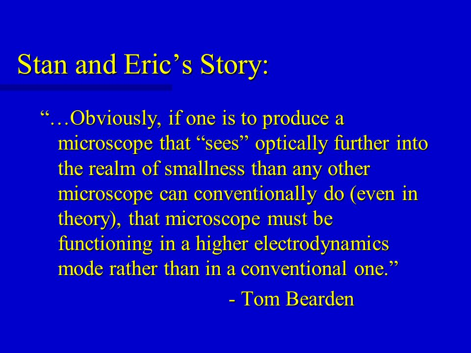Stan and Eric's Story: …Obviously, if one is to produce a microscope that sees optically further into the realm of smallness than any other microscope can conventionally do (even in theory), that microscope must be functioning in a higher electrodynamics mode rather than in a conventional one. - Tom Bearden