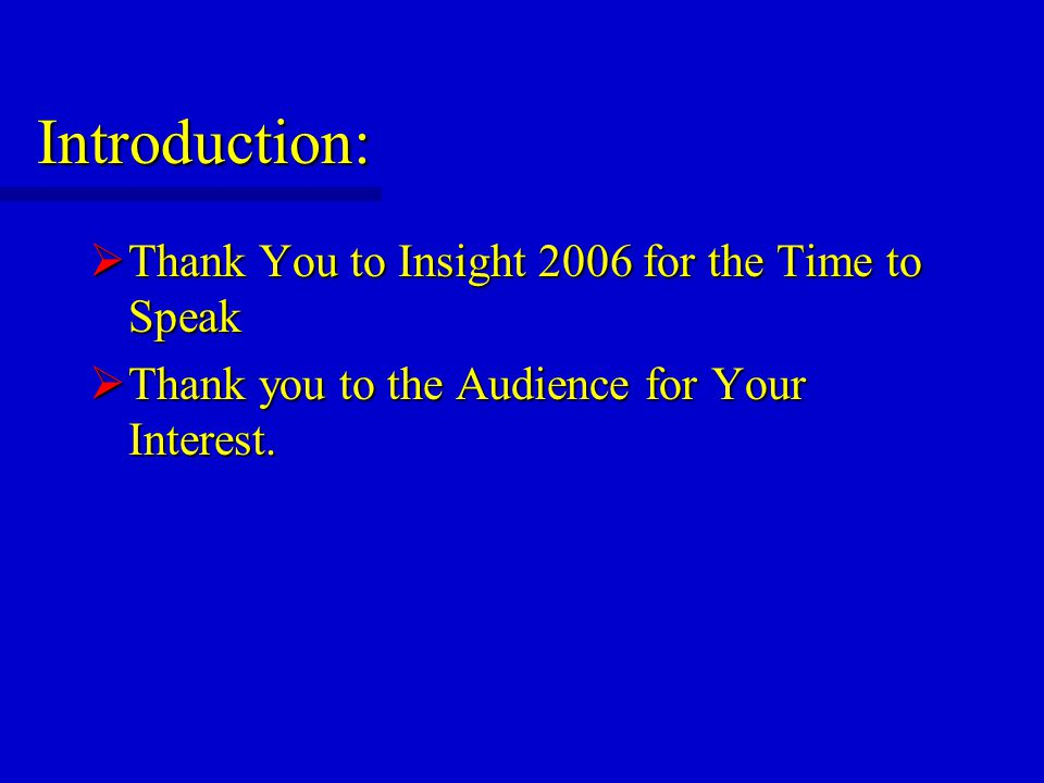 Introduction:  Thank You to Insight 2006 for the Time to Speak  Thank you to the Audience for Your Interest.