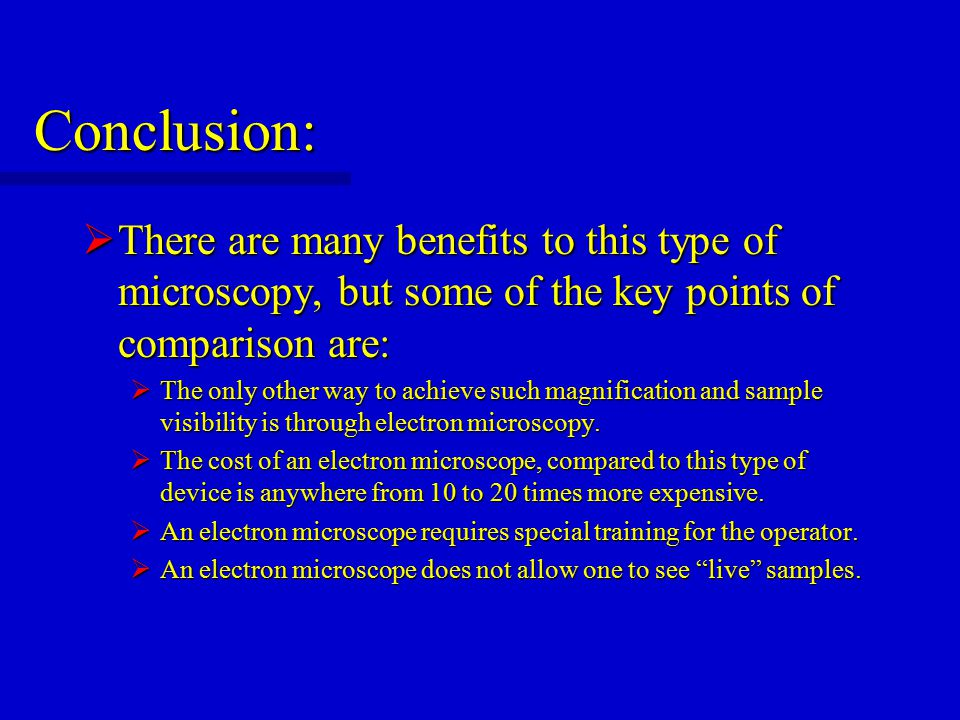 Conclusion:  There are many benefits to this type of microscopy, but some of the key points of comparison are:  The only other way to achieve such magnification and sample visibility is through electron microscopy.