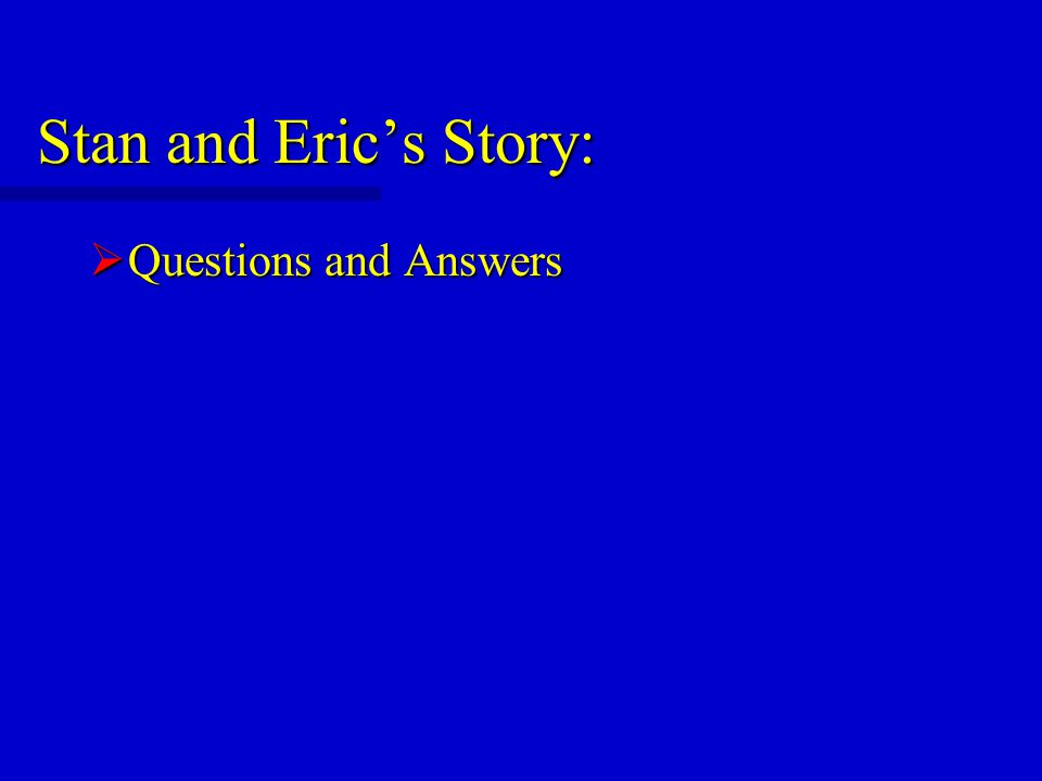 Stan and Eric's Story:  Questions and Answers
