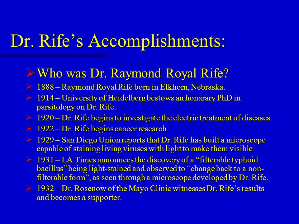 Dr. Rife's Accomplishments:  Who was Dr. Raymond Royal Rife?  1888 – Raymond Royal Rife born in Elkhorn, Nebraska.  1914 – University of Heidelberg