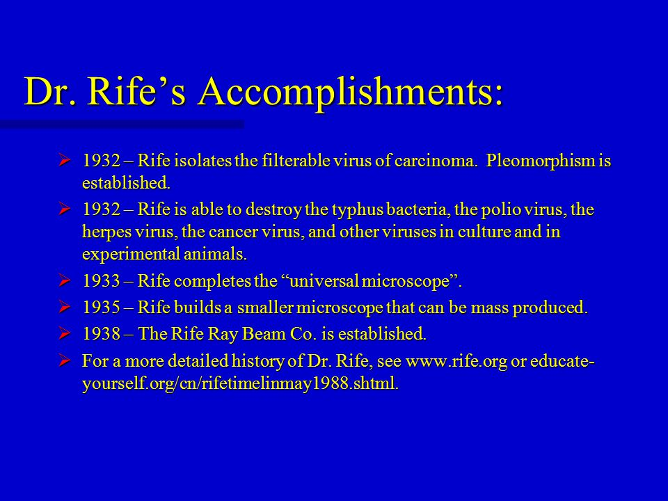 Dr. Rife's Accomplishments:  1932 – Rife isolates the filterable virus of carcinoma. Pleomorphism is established.  1932 – Rife is able to destroy th