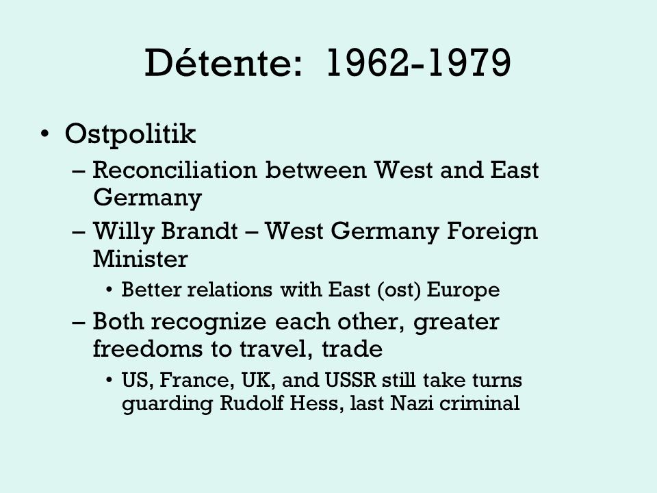 Détente: 1962-1979 Ostpolitik –Reconciliation between West and East Germany –Willy Brandt – West Germany Foreign Minister Better relations with East (ost) Europe –Both recognize each other, greater freedoms to travel, trade US, France, UK, and USSR still take turns guarding Rudolf Hess, last Nazi criminal