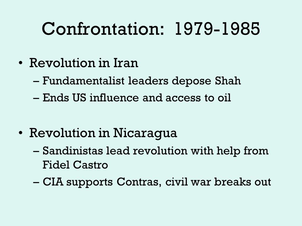 Confrontation: 1979-1985 Revolution in Iran –Fundamentalist leaders depose Shah –Ends US influence and access to oil Revolution in Nicaragua –Sandinistas lead revolution with help from Fidel Castro –CIA supports Contras, civil war breaks out