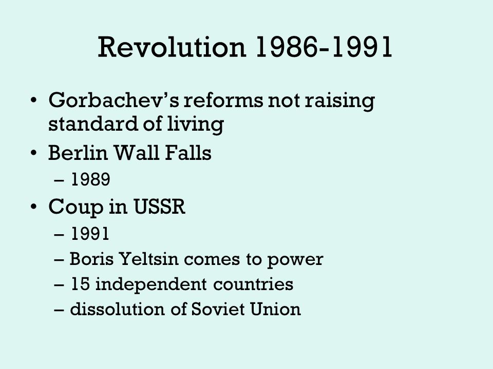 Revolution 1986-1991 Gorbachev's reforms not raising standard of living Berlin Wall Falls –1989 Coup in USSR –1991 –Boris Yeltsin comes to power –15 independent countries –dissolution of Soviet Union
