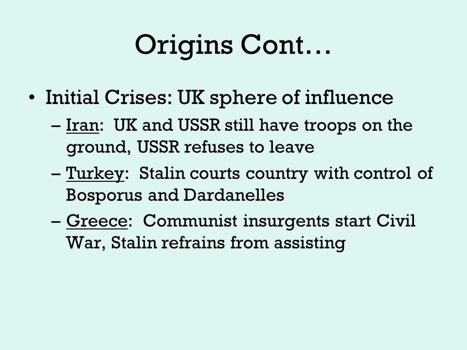 Origins Cont… Initial Crises: UK sphere of influence –Iran: UK and USSR still have troops on the ground, USSR refuses to leave –Turkey: Stalin courts country with control of Bosporus and Dardanelles –Greece: Communist insurgents start Civil War, Stalin refrains from assisting