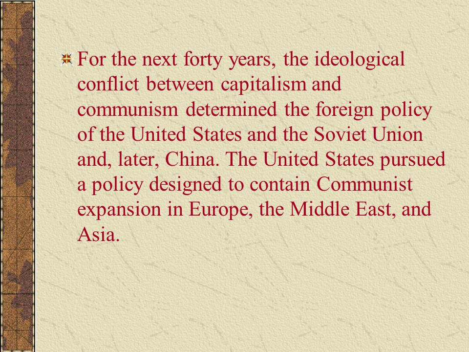 For the next forty years, the ideological conflict between capitalism and communism determined the foreign policy of the United States and the Soviet