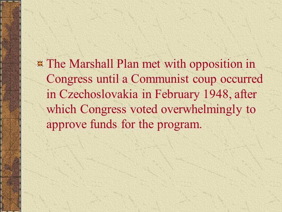 The Marshall Plan met with opposition in Congress until a Communist coup occurred in Czechoslovakia in February 1948, after which Congress voted overw