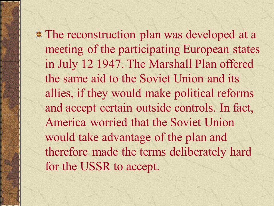 The reconstruction plan was developed at a meeting of the participating European states in July 12 1947. The Marshall Plan offered the same aid to the