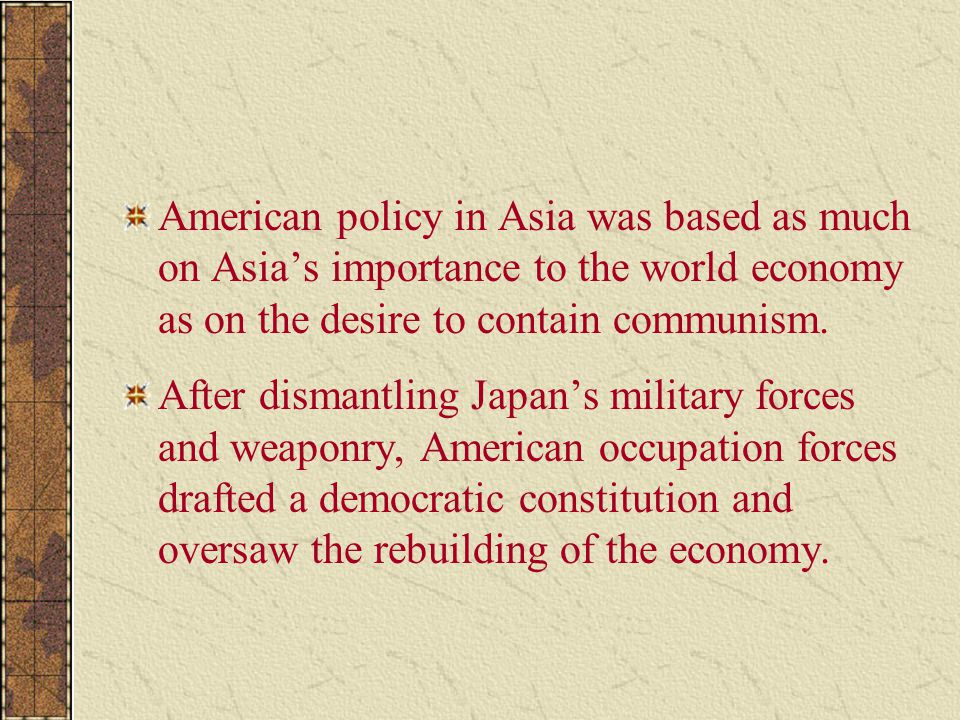 American policy in Asia was based as much on Asia's importance to the world economy as on the desire to contain communism. After dismantling Japan's m