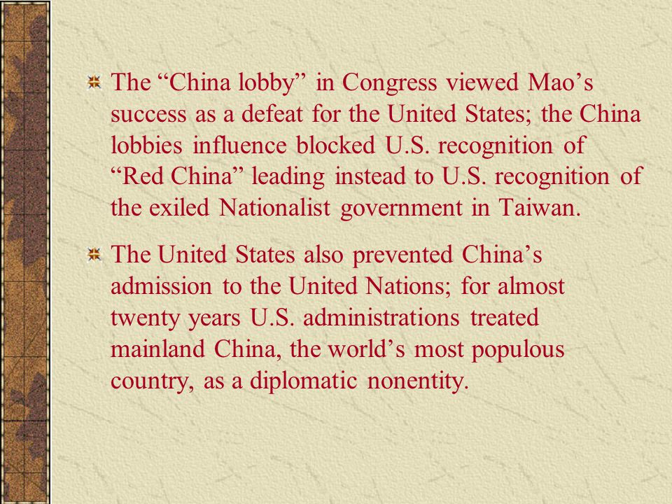 "The ""China lobby"" in Congress viewed Mao's success as a defeat for the United States; the China lobbies influence blocked U.S. recognition of ""Red Chi"