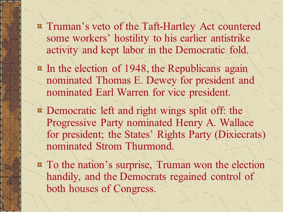 Truman's veto of the Taft-Hartley Act countered some workers' hostility to his earlier antistrike activity and kept labor in the Democratic fold. In t