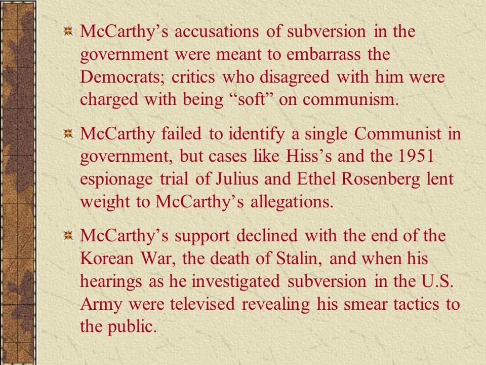 McCarthy's accusations of subversion in the government were meant to embarrass the Democrats; critics who disagreed with him were charged with being ""