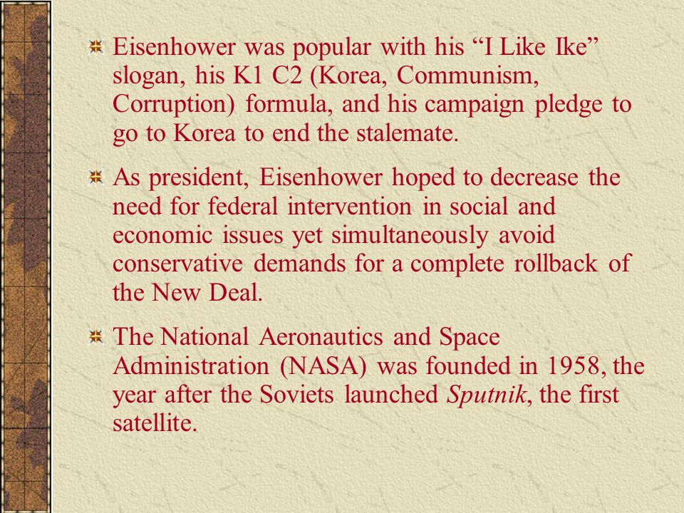 "Eisenhower was popular with his ""I Like Ike"" slogan, his K1 C2 (Korea, Communism, Corruption) formula, and his campaign pledge to go to Korea to end t"