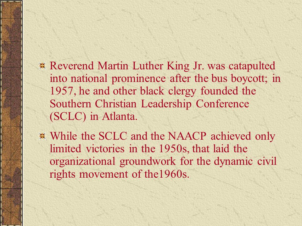 Reverend Martin Luther King Jr. was catapulted into national prominence after the bus boycott; in 1957, he and other black clergy founded the Southern