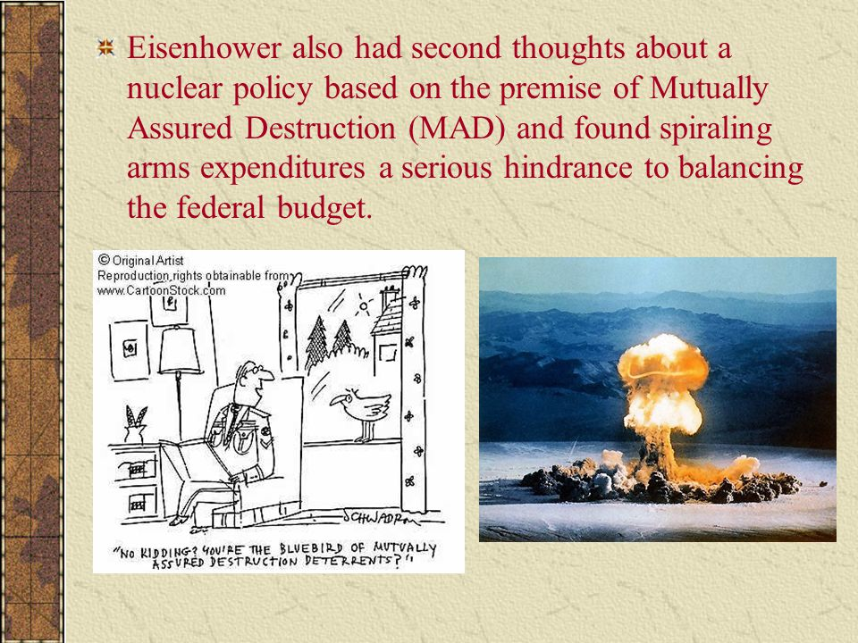 Eisenhower also had second thoughts about a nuclear policy based on the premise of Mutually Assured Destruction (MAD) and found spiraling arms expendi