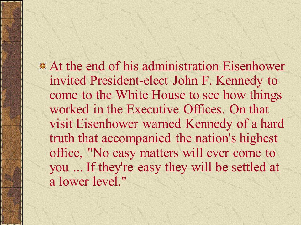 At the end of his administration Eisenhower invited President-elect John F. Kennedy to come to the White House to see how things worked in the Executi