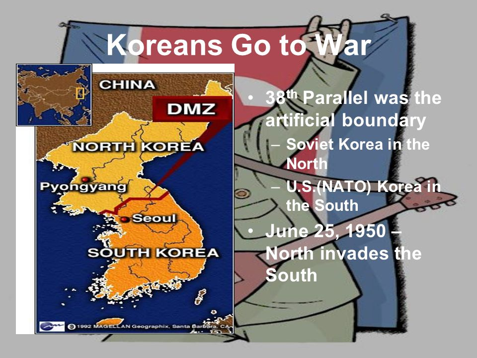 Koreans Go to War 38 th Parallel was the artificial boundary –Soviet Korea in the North –U.S.(NATO) Korea in the South June 25, 1950 – North invades the South