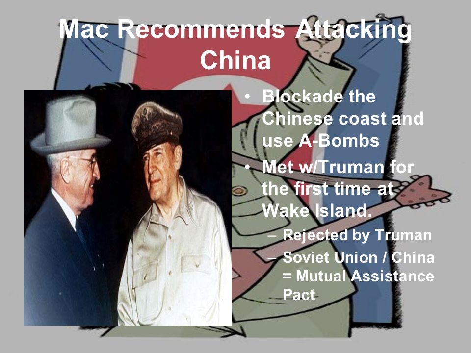 Mac Recommends Attacking China Blockade the Chinese coast and use A-Bombs Met w/Truman for the first time at Wake Island.